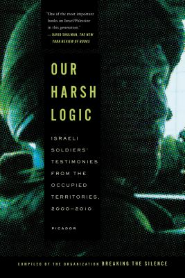 Our Harsh Logic: Israeli Soldiers' Testimonies from the Occupied Territories, 2000-2010, Breaking the Silence