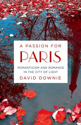 Image for A Passion for Paris: Romanticism and Romance in the City of Light