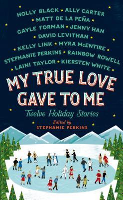 My True Love Gave To Me: Twelve Holiday Stories, Stephanie Perkins