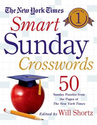 The New York Times Smart Sunday Crosswords Volume 1: 50 Sunday Puzzles from the Pages of The New York Times, The New York Times; Shortz, Will