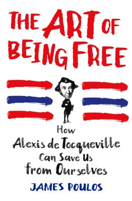 Image for The Art of Being Free: How Alexis de Tocqueville Can Save Us from Ourselves