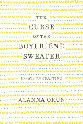 Image for The Curse of the Boyfriend Sweater: Essays on Crafting