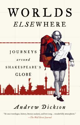 Worlds Elsewhere: Journeys Around Shakespeare's Globe, Andrew Dickson