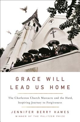 GRACE WILL LEAD US HOME: THE CHARLESTON CHURCH MASSACRE AND THE HARD, INSPIRING JOURNEY TO FORGIVENE