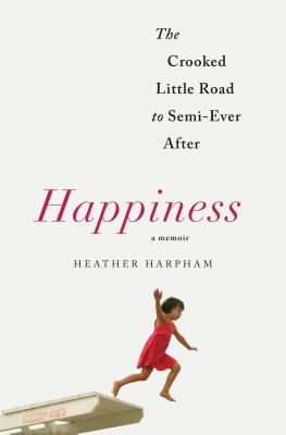 Happiness: A Memoir: The Crooked Little Road to Semi-Ever After, Harpham, Heather