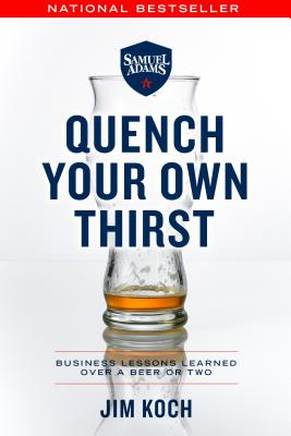 Quench Your Own Thirst: Business Lessons Learned Over a Beer or Two, Koch, Jim