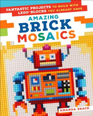 Image for Amazing Brick Mosaics: Fantastic Projects to Build with Lego Blocks You Already Have