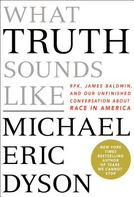 Image for What Truth Sounds Like: Robert F. Kennedy, James Baldwin, and Our Unfinished Conversation About Race in America