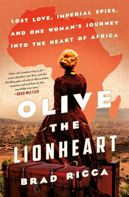 Image for OLIVE THE LIONHEART: LOST LOVE, IMPERIAL SPIES, AND ONE WOMAN'S JOURNEY TO THE HEART OF AFRICA