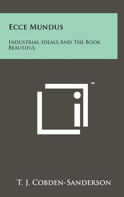 Ecce Mundus: Industrial Ideals And The Book Beautiful, Cobden-Sanderson, T. J.