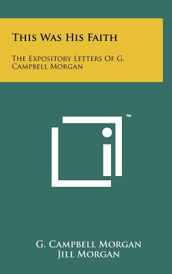Image for This Was His Faith: The Expository Letters Of G. Campbell Morgan