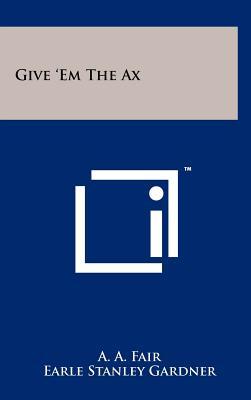 Give 'Em The Ax, Fair, A. A.; Gardner, Earle Stanley