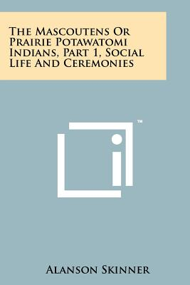 The Mascoutens Or Prairie Potawatomi Indians, Part 1, Social Life And Ceremonies, Skinner, Alanson