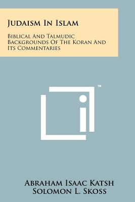 Judaism In Islam: Biblical And Talmudic Backgrounds Of The Koran And Its Commentaries: Suras II And III, Katsh, Abraham Isaac