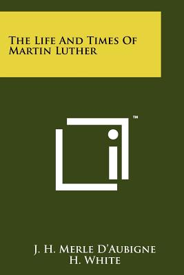 The Life And Times Of Martin Luther, D'Aubigne, J. H. Merle