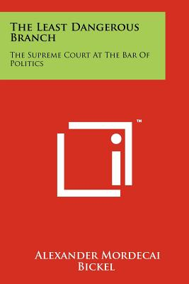 The Least Dangerous Branch: The Supreme Court At The Bar Of Politics, Bickel, Alexander Mordecai
