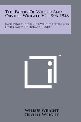 The Papers Of Wilbur And Orville Wright, V2, 1906-1948: Including The Chanute-Wright Letters And Other Papers Of Octave Chanute, Wright, Wilbur; Wright, Orville
