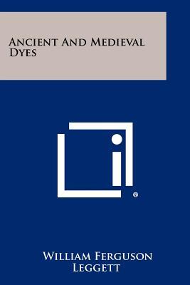 Ancient And Medieval Dyes, Leggett, William Ferguson