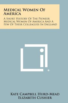 Medical Women Of America: A Short History Of The Pioneer Medical Women Of America And A Few Of Their Colleagues In England, Hurd-Mead, Kate Campbell