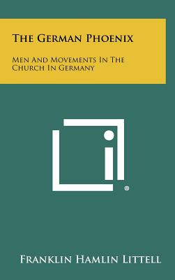 The German Phoenix: Men And Movements In The Church In Germany, Littell, Franklin Hamlin