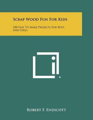 Scrap Wood Fun For Kids: 100 Easy To Make Projects For Boys And Girls, Endicott, Robert F.