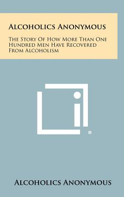 Alcoholics Anonymous: The Story Of How More Than One Hundred Men Have Recovered From Alcoholism, Alcoholics Anonymous