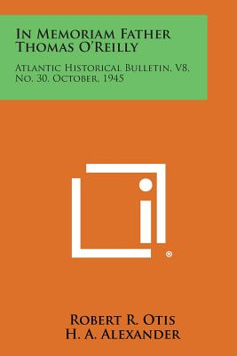 In Memoriam Father Thomas O'Reilly: Atlantic Historical Bulletin, V8, No. 30, October, 1945, Otis, Robert R.