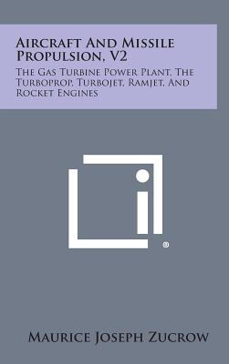 Aircraft and Missile Propulsion, V2: The Gas Turbine Power Plant, the Turboprop, Turbojet, Ramjet, and Rocket Engines, Zucrow, Maurice Joseph