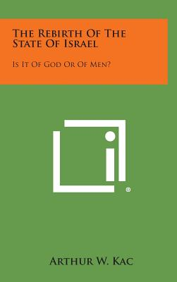 The Rebirth of the State of Israel: Is It of God or of Men?, Kac, Arthur W.