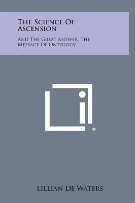 The Science of Ascension: And the Great Answer, the Message of Ontology, De Waters, Lillian