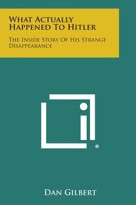 What Actually Happened to Hitler: The Inside Story of His Strange Disappearance, Gilbert, Dan