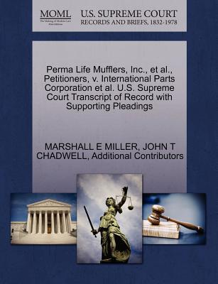 Perma Life Mufflers, Inc., et al., Petitioners, v. International Parts Corporation et al. U.S. Supreme Court Transcript of Record with Supporting Pleadings, MILLER, MARSHALL E; CHADWELL, JOHN T; Additional Contributors