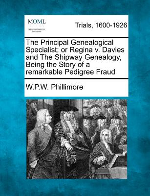 The Principal Genealogical Specialist; or Regina v. Davies and The Shipway Genealogy, Being the Story of a remarkable Pedigree Fraud, Phillimore, W.P.W.