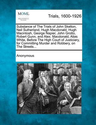 Substance of The Trials of John Skelton, Neil Sutherland, Hugh Macdonald, Hugh Macintosh, George Napier, John Grotto, Robert Gunn, and Alex. ... Murder and Robbery, on The Streets..., Anonymous