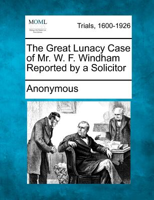 The Great Lunacy Case of Mr. W. F. Windham Reported by a Solicitor, Anonymous