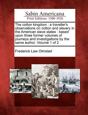 Image for The cotton kingdom: a traveller's observations on cotton and slavery in the American slave states : based upon three former volumes of journeys and investigations by the same author. Volume 1 of 2