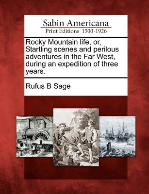 Rocky Mountain life, or, Startling scenes and perilous adventures in the Far West, during an expedition of three years., Sage, Rufus B