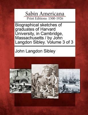 Biographical sketches of graduates of Harvard University, in Cambridge, Massachusetts / by John Langdon Sibley. Volume 3 of 3, Sibley, John Langdon