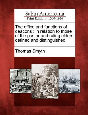 The office and functions of deacons: in relation to those of the pastor and ruling elders, defined and distinguished., Smyth, Thomas