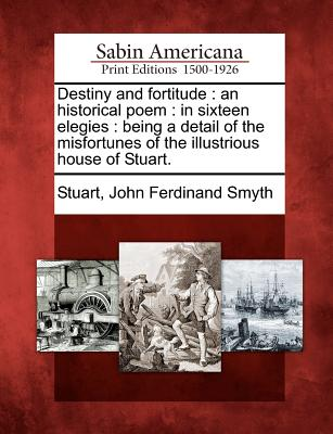 Destiny and fortitude: an historical poem : in sixteen elegies : being a detail of the misfortunes of the illustrious house of Stuart.