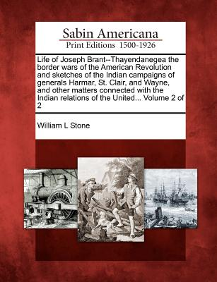 Life of Joseph Brant--Thayendanegea the border wars of the American Revolution and sketches of the Indian campaigns of generals Harmar, St. Clair, and ... relations of the United... Volume 2 of 2, Stone, William L