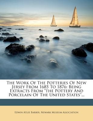 """The Work Of The Potteries Of New Jersey From 1685 To 1876: Being Extracts From """"the Pottery And Porcelain Of The United States""""..., Barber, Edwin Atlee"""