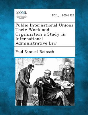 Public International Unions Their Work and Organization a Study in International Administrative Law, Reinsch, Paul Samuel