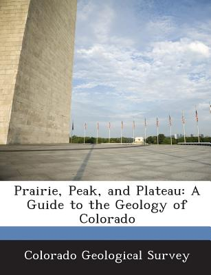 Prairie, Peak, and Plateau: A Guide to the Geology of Colorado