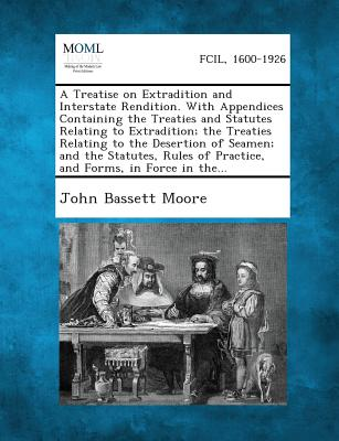 A Treatise on Extradition and Interstate Rendition. With Appendices Containing the Treaties and Statutes Relating to Extradition; the Treaties ... of Practice, and Forms, in Force in the..., Moore, John Bassett