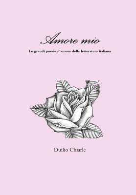 Amore mio - Le grandi poesie d'amore della letteratura italiana (Italian Edition), Chiarle, Duilio