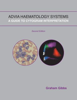 Advia Haematology Systems: A Guide to Cytogram Interpretation, Gibbs, Graham