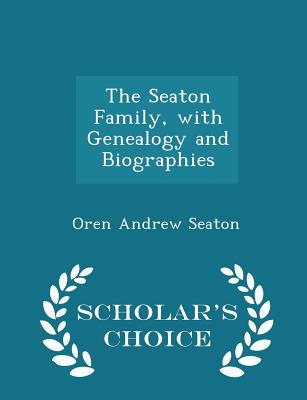 The Seaton Family, with Genealogy and Biographies - Scholar's Choice Edition, Seaton, Oren Andrew