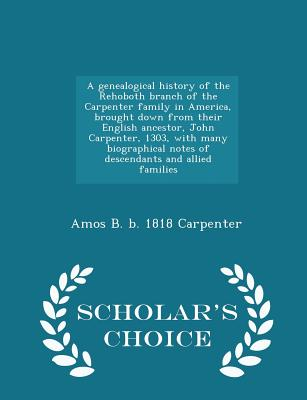Image for A genealogical history of the Rehoboth branch of the Carpenter family in America, brought down from their English ancestor, John Carpenter, 1303, with ... allied families  - Scholar's Choice Edition