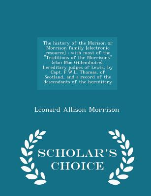 """The history of the Morison or Morrison family [electronic resource]: with most of the """"Traditions of the Morrisons"""" (clan Mac Gillemhuire), hereditary ... a record of the descendants of the hereditary, Morrison, Leonard Allison"""